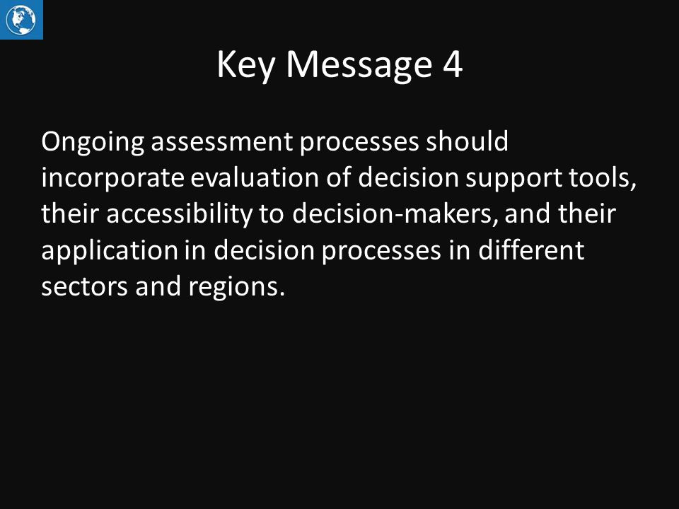 Key Message 4 Ongoing assessment processes should incorporate evaluation of decision support tools, their accessibility to decision-makers, and their application in decision processes in different sectors and regions.