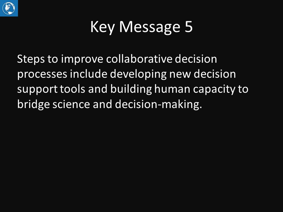 Key Message 5 Steps to improve collaborative decision processes include developing new decision support tools and building human capacity to bridge science and decision-making.
