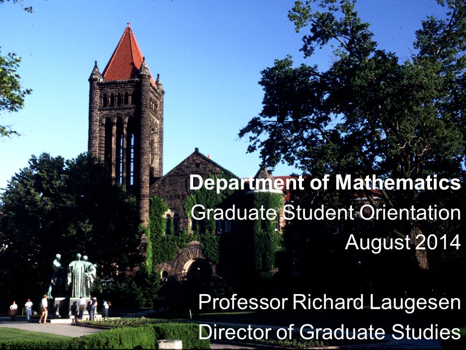 Department of Mathematics Graduate Student Orientation August 2014 Professor Richard Laugesen Director of Graduate Studies