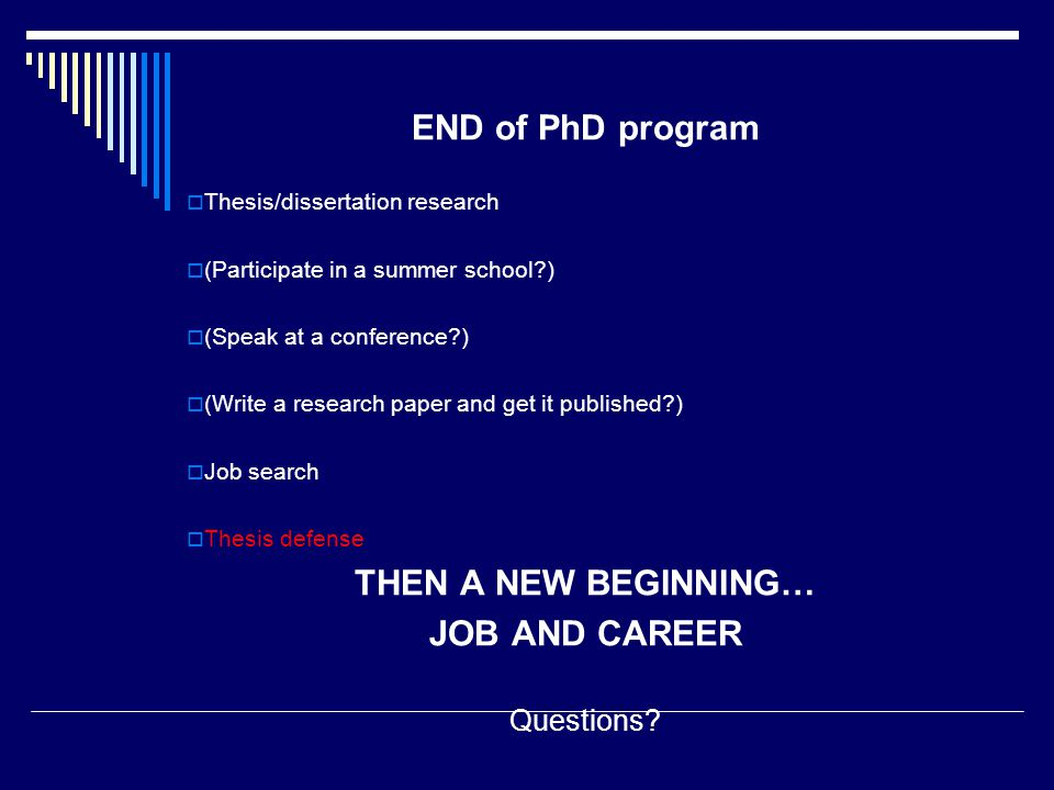 END of PhD program  Thesis/dissertation research  (Participate in a summer school )  (Speak at a conference )  (Write a research paper and get it published )  Job search  Thesis defense THEN A NEW BEGINNING… JOB AND CAREER Questions