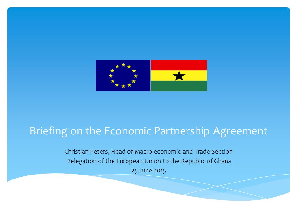 Briefing on the Economic Partnership Agreement Christian Peters, Head of Macro-economic and Trade Section Delegation of the European Union to the Republic of Ghana 25 June 2015