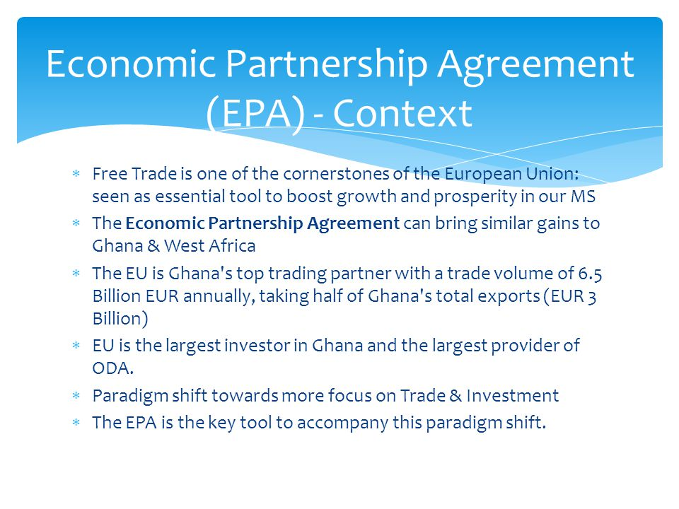  Free Trade is one of the cornerstones of the European Union: seen as essential tool to boost growth and prosperity in our MS  The Economic Partnership Agreement can bring similar gains to Ghana & West Africa  The EU is Ghana s top trading partner with a trade volume of 6.5 Billion EUR annually, taking half of Ghana s total exports (EUR 3 Billion)  EU is the largest investor in Ghana and the largest provider of ODA.