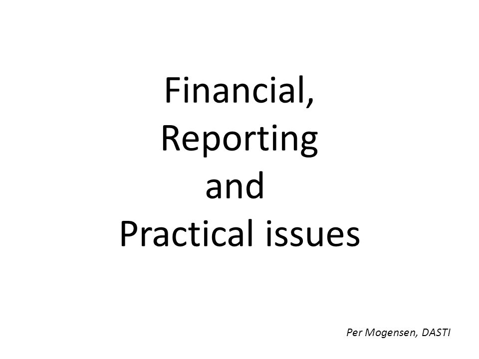 Financial, Reporting and Practical issues Per Mogensen, DASTI