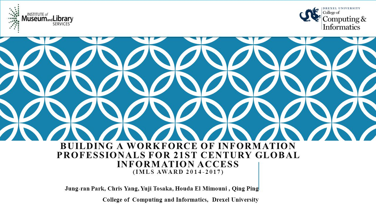 BUILDING A WORKFORCE OF INFORMATION PROFESSIONALS FOR 21ST CENTURY GLOBAL INFORMATION ACCESS (IMLS AWARD ) Jung-ran Park, Chris Yang, Yuji Tosaka, Houda El Mimouni, Qing Ping College of Computing and Informatics, Drexel University
