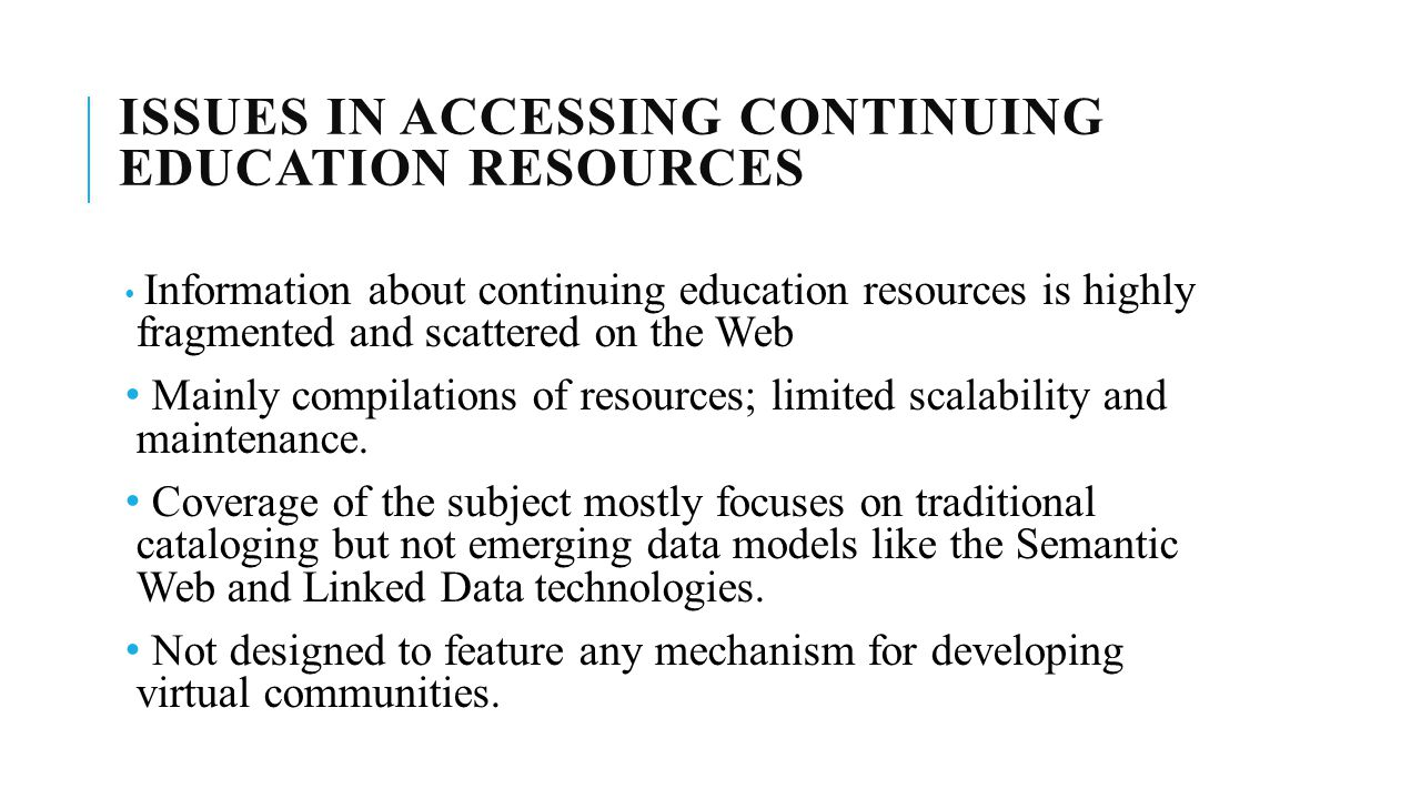 ISSUES IN ACCESSING CONTINUING EDUCATION RESOURCES Information about continuing education resources is highly fragmented and scattered on the Web Mainly compilations of resources; limited scalability and maintenance.