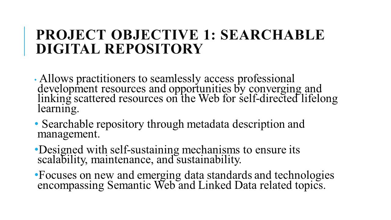 PROJECT OBJECTIVE 1: SEARCHABLE DIGITAL REPOSITORY Allows practitioners to seamlessly access professional development resources and opportunities by converging and linking scattered resources on the Web for self-directed lifelong learning.