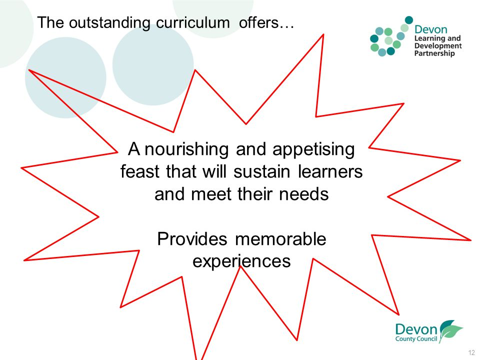 12 The outstanding curriculum offers… A nourishing and appetising feast that will sustain learners and meet their needs Provides memorable experiences