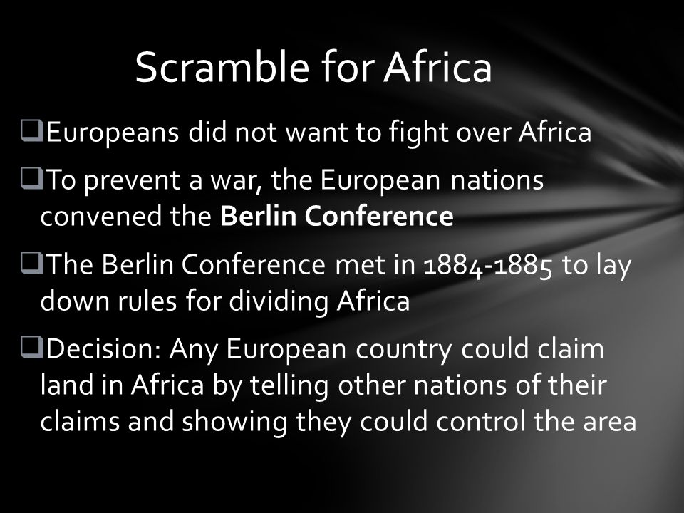  Europeans did not want to fight over Africa  To prevent a war, the European nations convened the Berlin Conference  The Berlin Conference met in to lay down rules for dividing Africa  Decision: Any European country could claim land in Africa by telling other nations of their claims and showing they could control the area Scramble for Africa