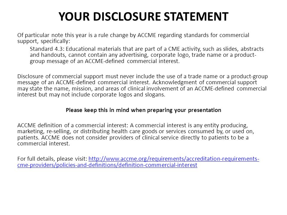 YOUR DISCLOSURE STATEMENT Of particular note this year is a rule change by ACCME regarding standards for commercial support, specifically: Standard 4.3: Educational materials that are part of a CME activity, such as slides, abstracts and handouts, cannot contain any advertising, corporate logo, trade name or a product- group message of an ACCME-defined commercial interest.