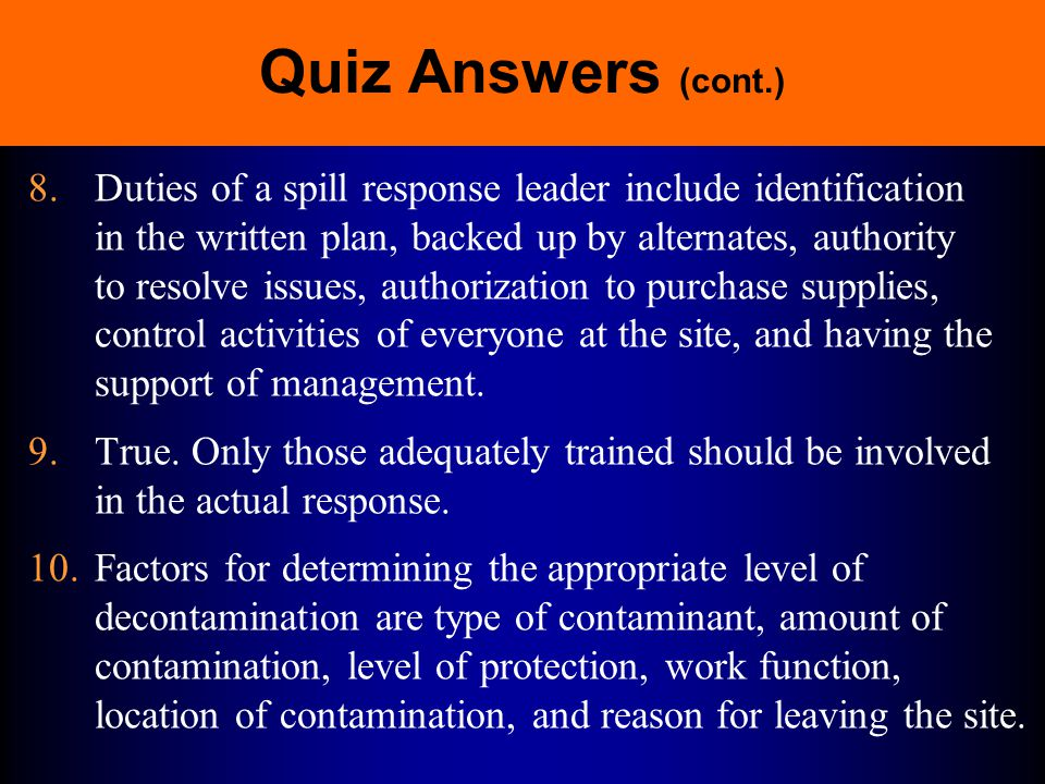 Quiz Answers (cont.) 6.The typical members of an emergency response team include incident commander, project team leader, site safety officer, command post supervisor, rescue team, decon station officers, medical team, communication personnel, environmental scientist, hazardous chemical expert, firefighters, public safety personnel, public evacuation personnel, and on-scene coordinator.