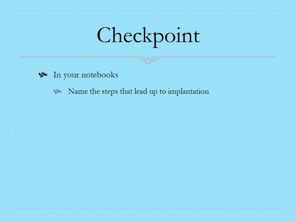 Checkpoint  In your notebooks  Name the steps that lead up to implantation