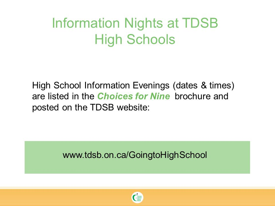 High School Information Evenings (dates & times) are listed in the Choices for Nine brochure and posted on the TDSB website: Information Nights at TDSB High Schools
