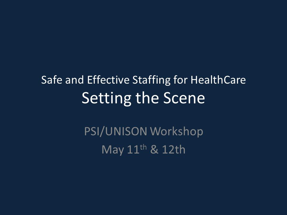 1 Safe and Effective Staffing for HealthCare Setting the Scene PSI/UNISON Workshop May 11 th & 12th