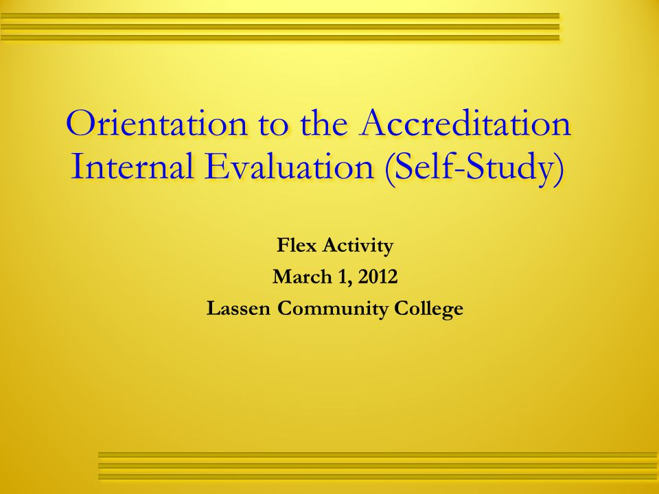 Orientation to the Accreditation Internal Evaluation (Self-Study) Flex Activity March 1, 2012 Lassen Community College