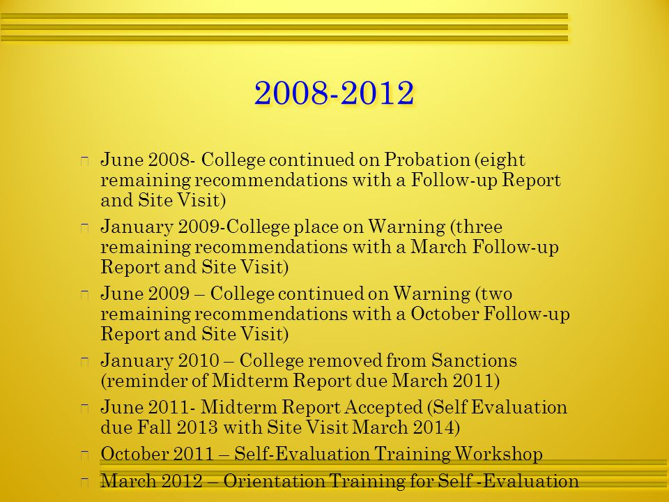   June College continued on Probation (eight remaining recommendations with a Follow-up Report and Site Visit)   January 2009-College place on Warning (three remaining recommendations with a March Follow-up Report and Site Visit)   June 2009 – College continued on Warning (two remaining recommendations with a October Follow-up Report and Site Visit)   January 2010 – College removed from Sanctions (reminder of Midterm Report due March 2011)   June Midterm Report Accepted (Self Evaluation due Fall 2013 with Site Visit March 2014)   October 2011 – Self-Evaluation Training Workshop   March 2012 – Orientation Training for Self -Evaluation