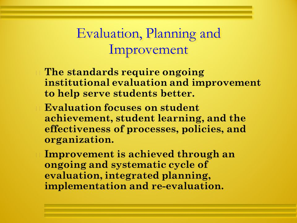 Evaluation, Planning and Improvement   The standards require ongoing institutional evaluation and improvement to help serve students better.