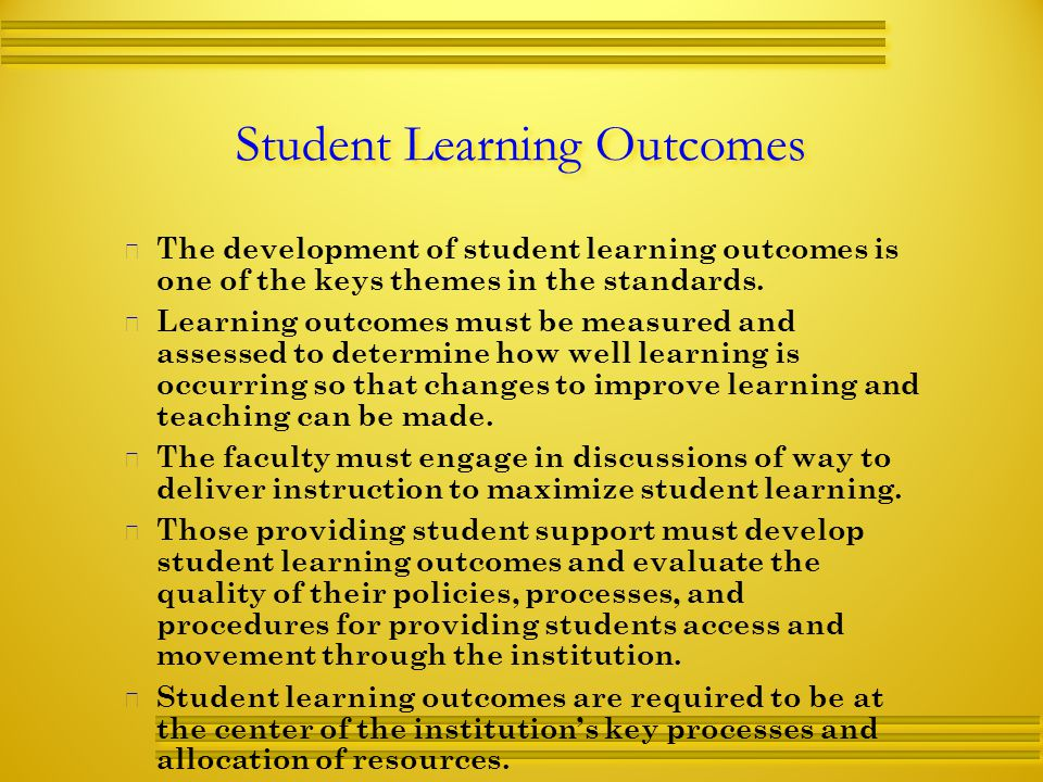 Student Learning Outcomes   The development of student learning outcomes is one of the keys themes in the standards.