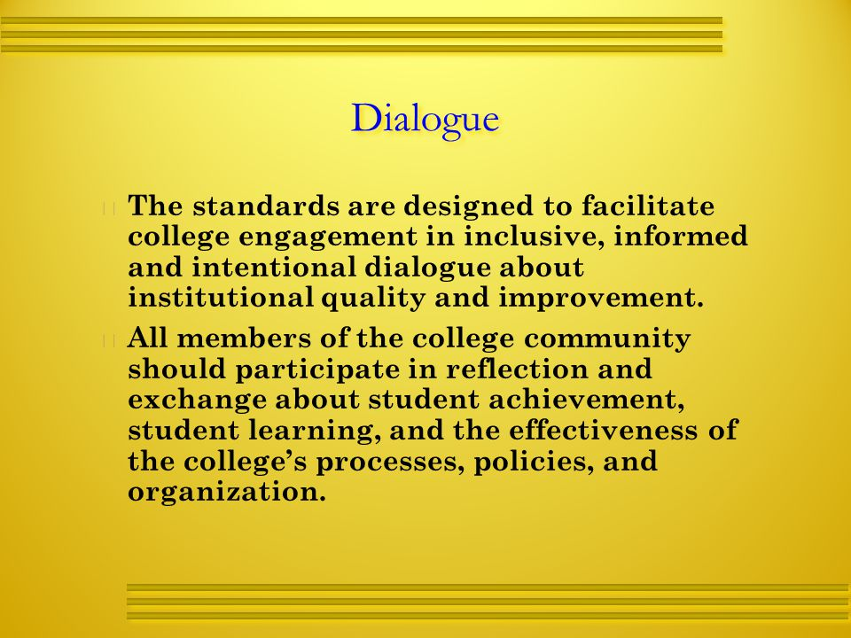 Dialogue   The standards are designed to facilitate college engagement in inclusive, informed and intentional dialogue about institutional quality and improvement.
