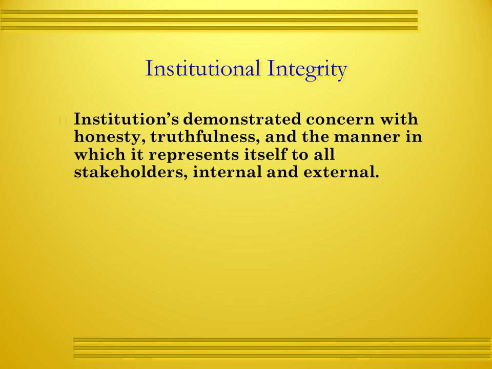Institutional Integrity   Institution's demonstrated concern with honesty, truthfulness, and the manner in which it represents itself to all stakeholders, internal and external.