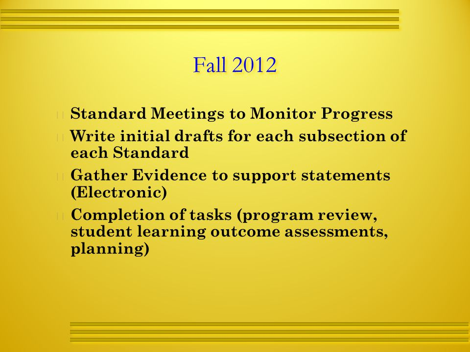 Fall 2012   Standard Meetings to Monitor Progress   Write initial drafts for each subsection of each Standard   Gather Evidence to support statements (Electronic)   Completion of tasks (program review, student learning outcome assessments, planning)
