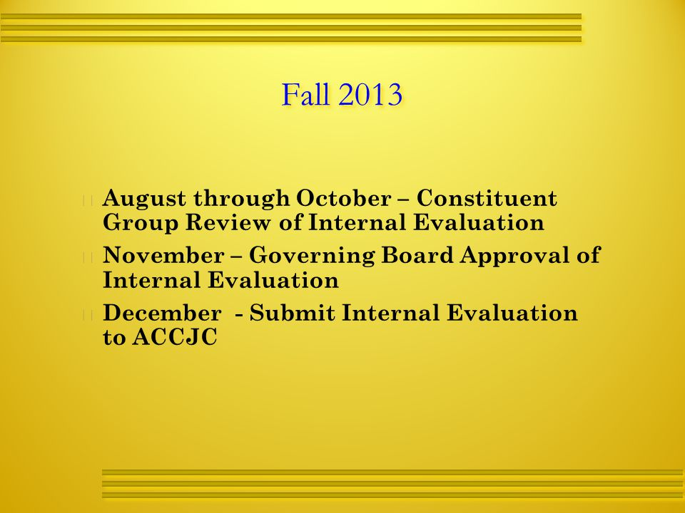 Fall 2013   August through October – Constituent Group Review of Internal Evaluation   November – Governing Board Approval of Internal Evaluation   December - Submit Internal Evaluation to ACCJC