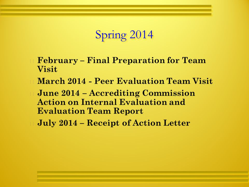 Spring 2014   February – Final Preparation for Team Visit   March Peer Evaluation Team Visit   June 2014 – Accrediting Commission Action on Internal Evaluation and Evaluation Team Report   July 2014 – Receipt of Action Letter