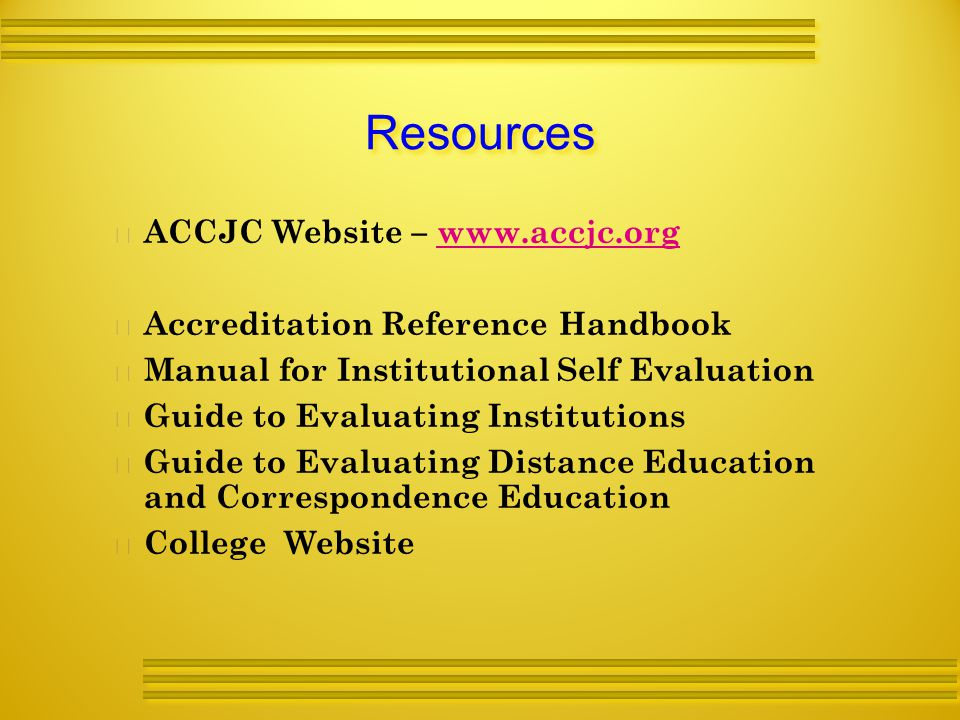 Resources   ACCJC Website –     Accreditation Reference Handbook   Manual for Institutional Self Evaluation   Guide to Evaluating Institutions   Guide to Evaluating Distance Education and Correspondence Education   College Website