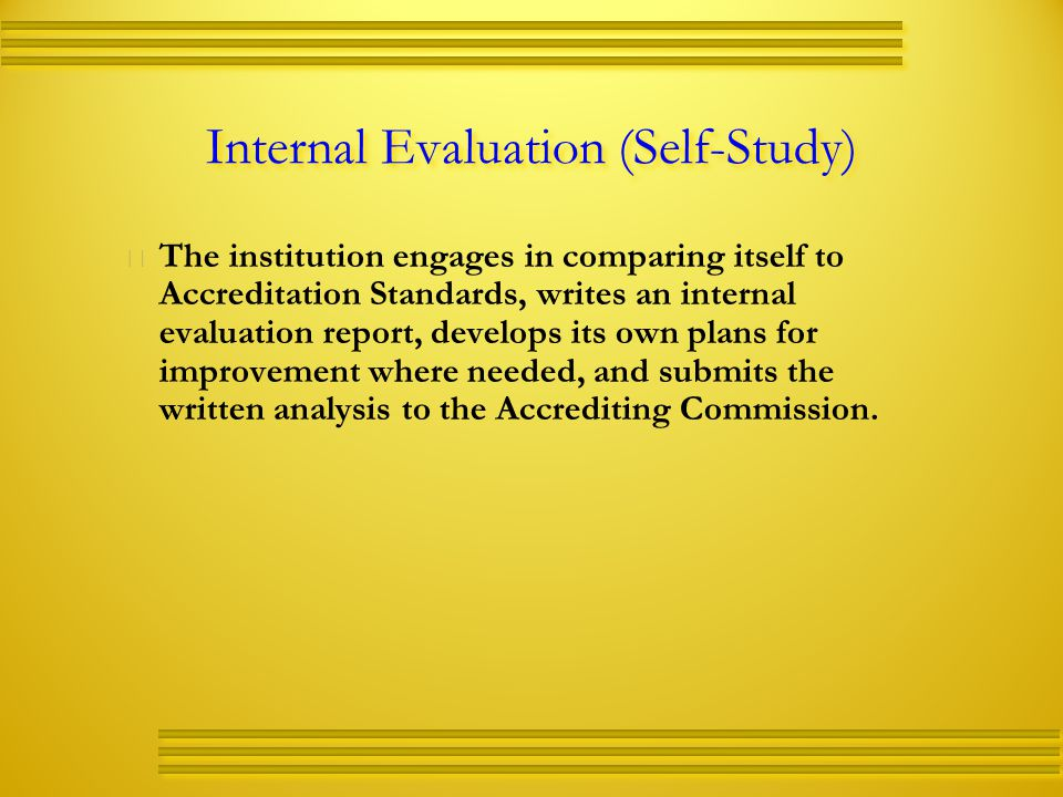 Internal Evaluation (Self-Study)   The institution engages in comparing itself to Accreditation Standards, writes an internal evaluation report, develops its own plans for improvement where needed, and submits the written analysis to the Accrediting Commission.