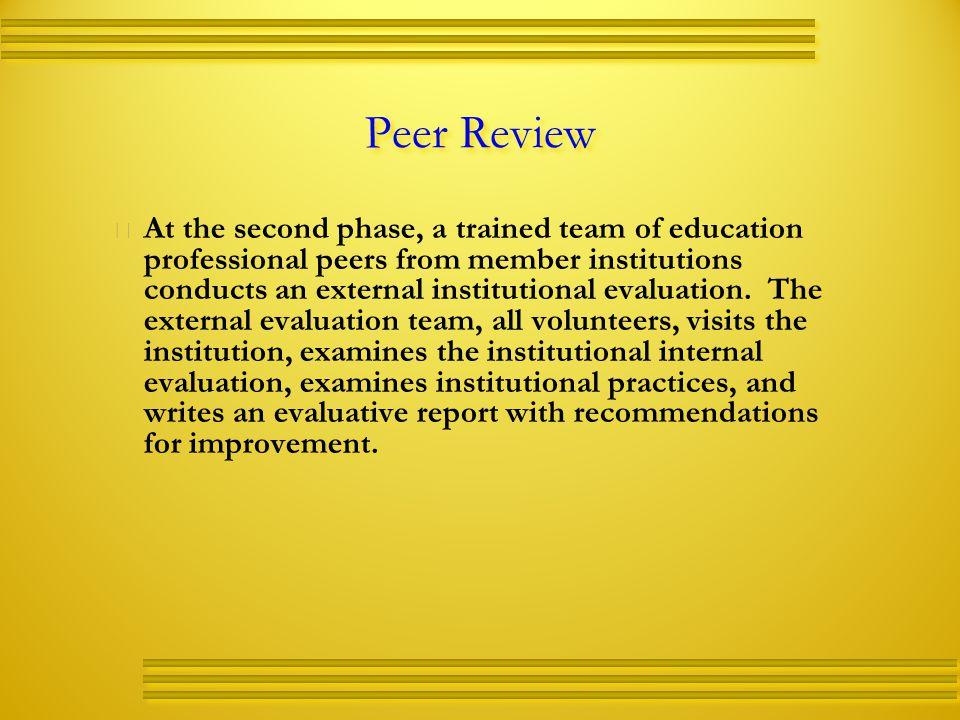 Peer Review   At the second phase, a trained team of education professional peers from member institutions conducts an external institutional evaluation.
