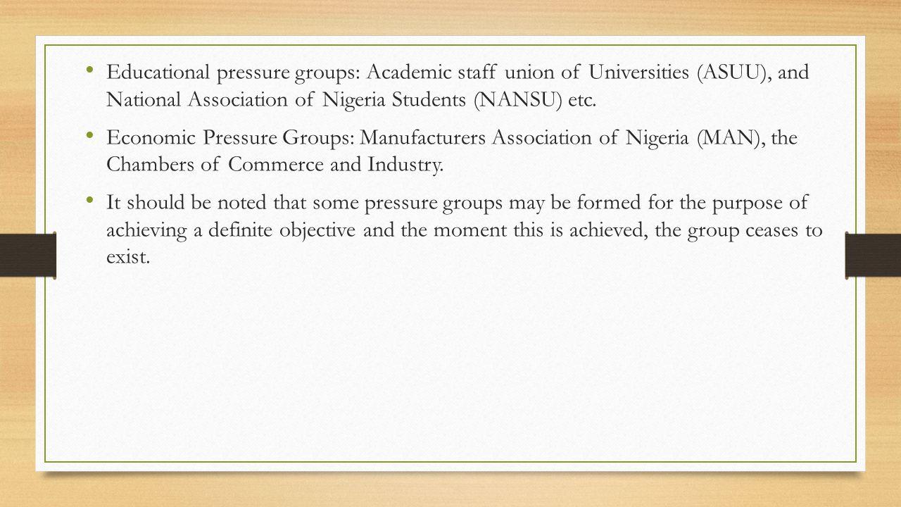 Educational pressure groups: Academic staff union of Universities (ASUU), and National Association of Nigeria Students (NANSU) etc. Economic Pressure