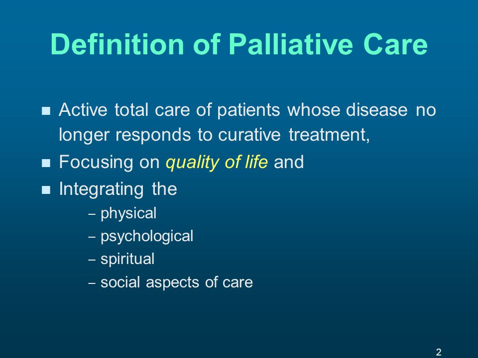2 Definition of Palliative Care n n Active total care of patients whose disease no longer responds to curative treatment, n n Focusing on quality of life and n n Integrating the ─ ─ physical ─ ─ psychological ─ ─ spiritual ─ ─ social aspects of care