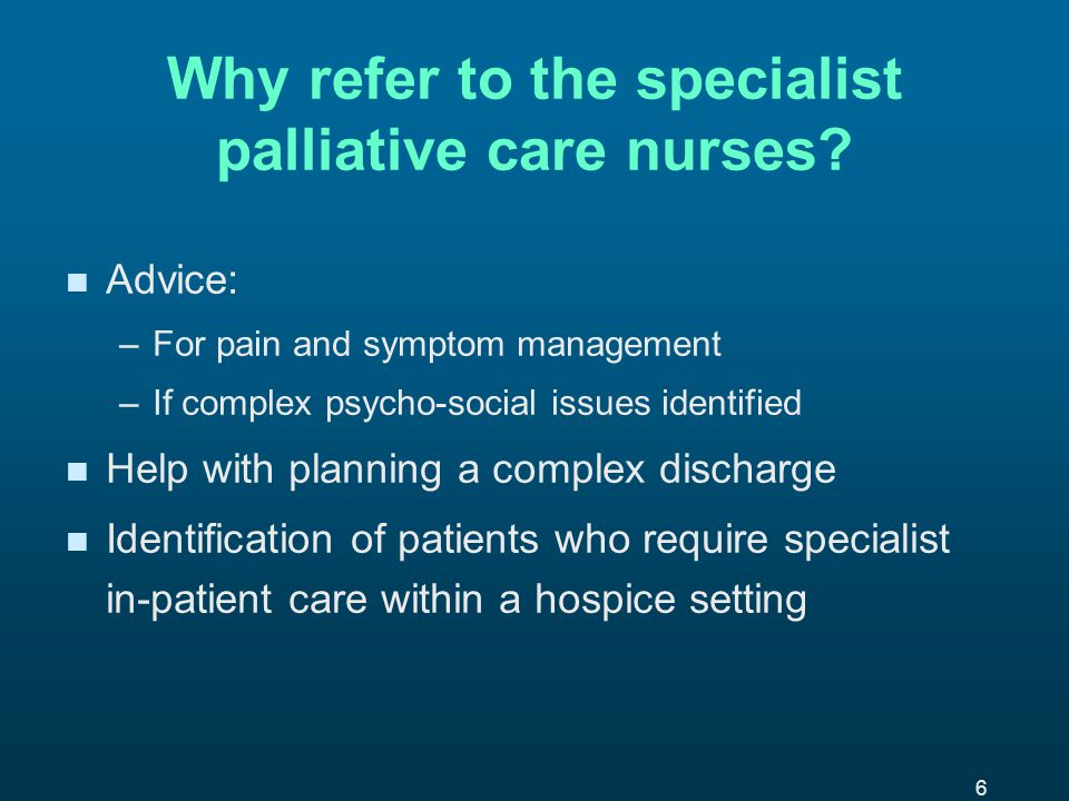 6 Why refer to the specialist palliative care nurses.