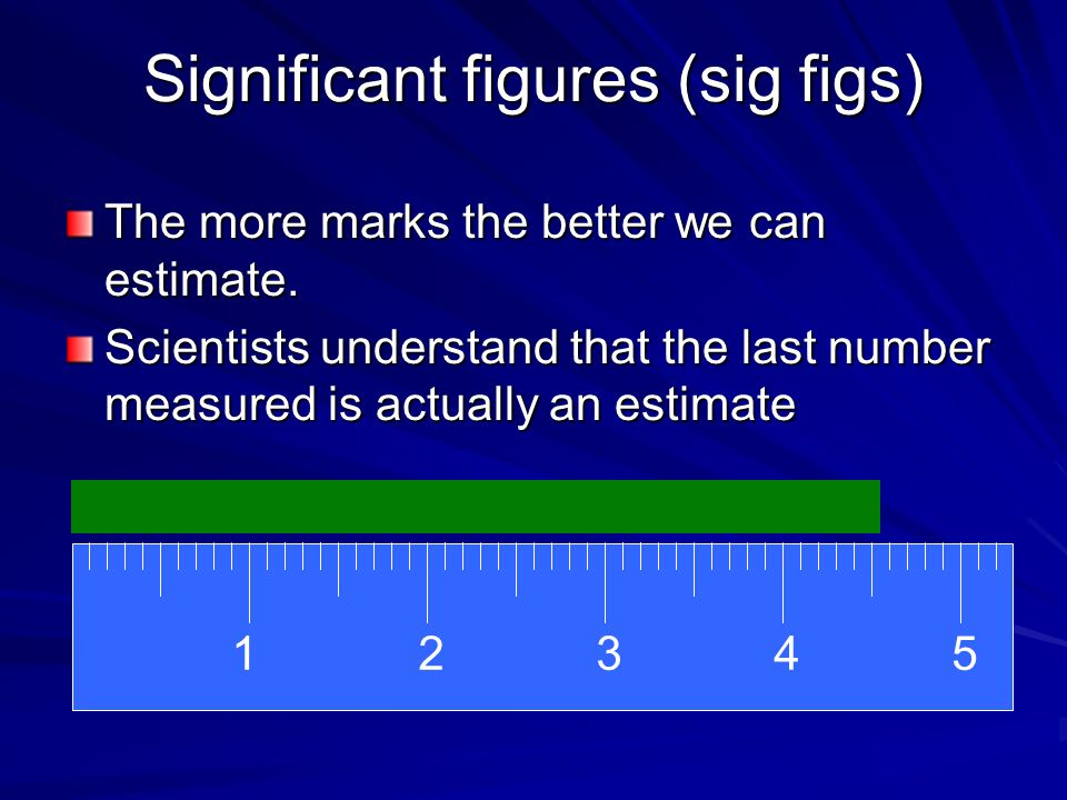 Significant figures (sig figs) The more marks the better we can estimate.