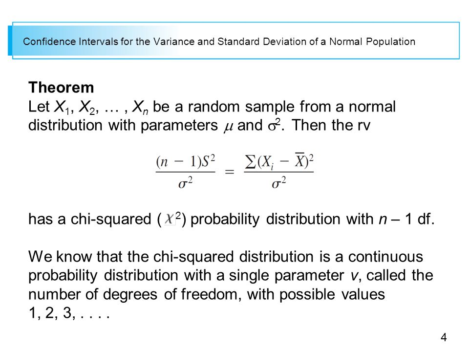 4 Confidence Intervals for the Variance and Standard Deviation of a Normal Population Theorem Let X 1, X 2, …, X n be a random sample from a normal distribution with parameters  and  2.