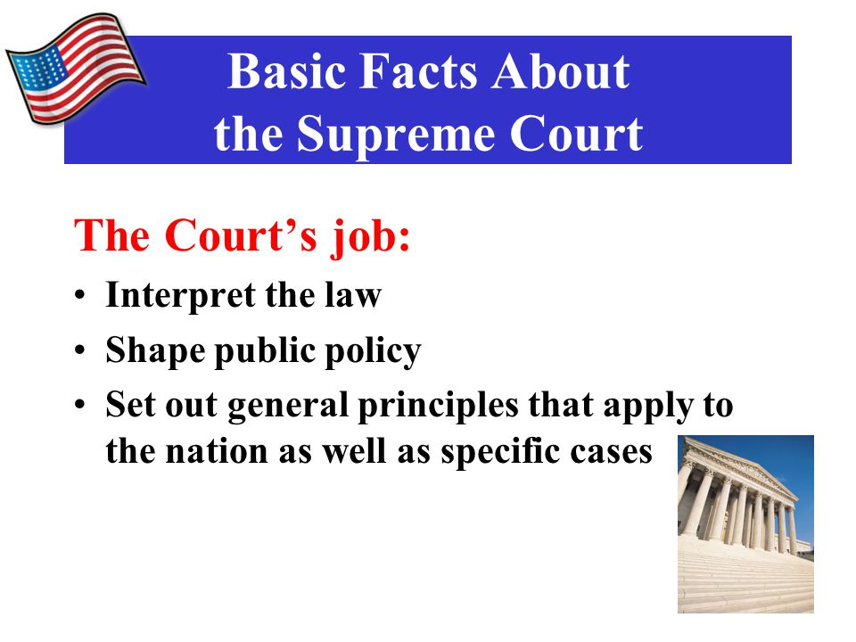 The Court's job: Interpret the law Shape public policy Set out general principles that apply to the nation as well as specific cases Basic Facts About the Supreme Court