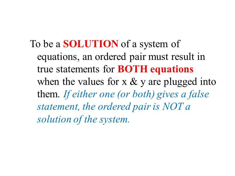 To be a SOLUTION of a system of equations, an ordered pair must result in true statements for BOTH equations when the values for x & y are plugged into them.