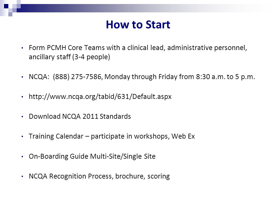 How to Start Form PCMH Core Teams with a clinical lead, administrative personnel, ancillary staff (3-4 people) NCQA: (888) , Monday through Friday from 8:30 a.m.
