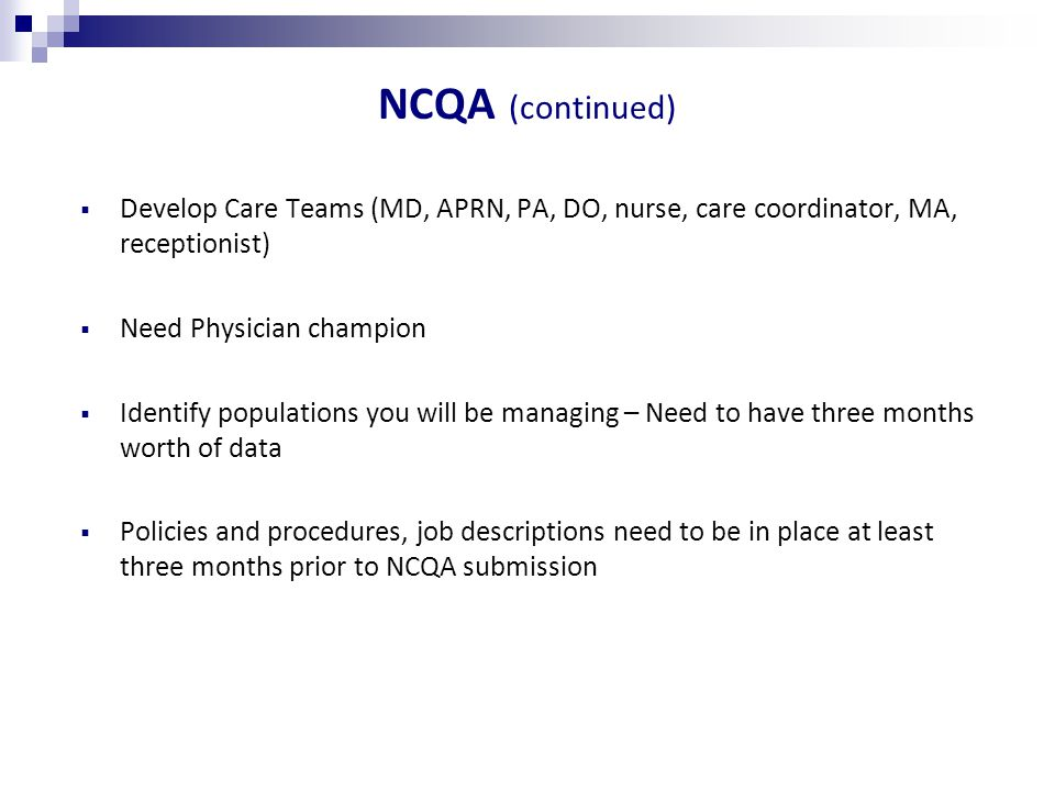 NCQA (continued)  Develop Care Teams (MD, APRN, PA, DO, nurse, care coordinator, MA, receptionist)  Need Physician champion  Identify populations you will be managing – Need to have three months worth of data  Policies and procedures, job descriptions need to be in place at least three months prior to NCQA submission
