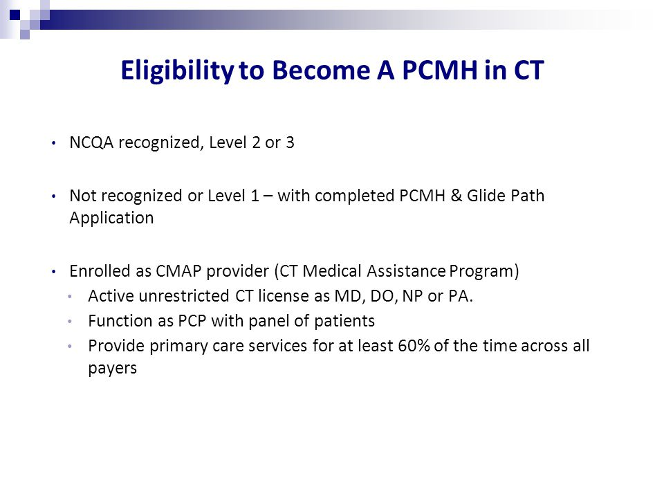 Eligibility to Become A PCMH in CT NCQA recognized, Level 2 or 3 Not recognized or Level 1 – with completed PCMH & Glide Path Application Enrolled as CMAP provider (CT Medical Assistance Program) Active unrestricted CT license as MD, DO, NP or PA.