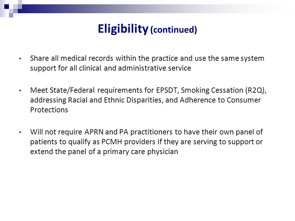 Eligibility (continued) Share all medical records within the practice and use the same system support for all clinical and administrative service Meet State/Federal requirements for EPSDT, Smoking Cessation (R2Q), addressing Racial and Ethnic Disparities, and Adherence to Consumer Protections Will not require APRN and PA practitioners to have their own panel of patients to qualify as PCMH providers if they are serving to support or extend the panel of a primary care physician
