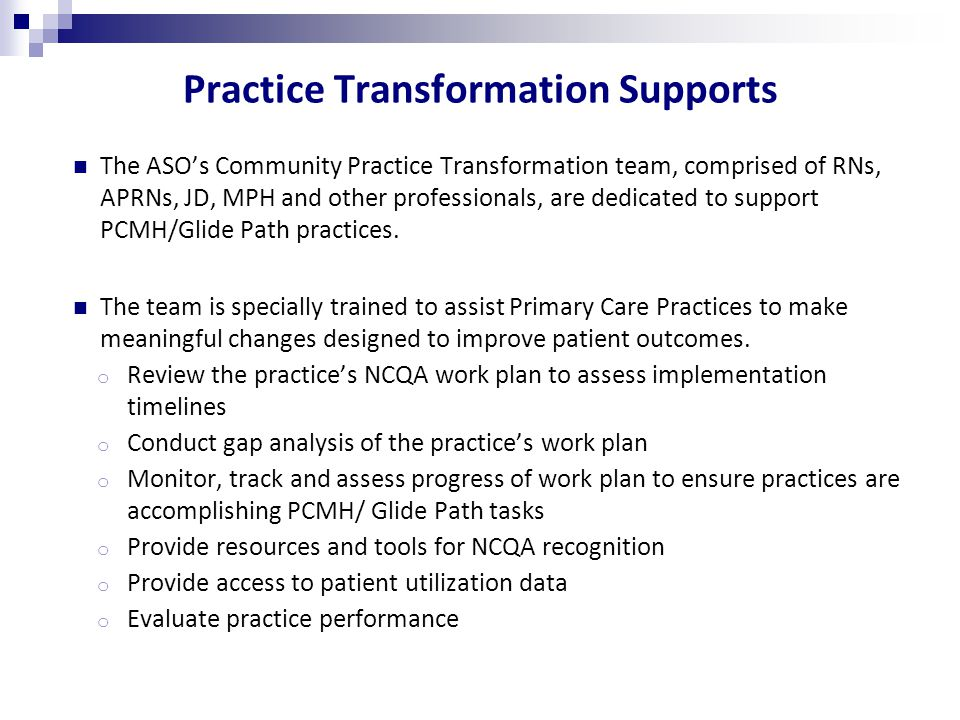 Practice Transformation Supports The ASO's Community Practice Transformation team, comprised of RNs, APRNs, JD, MPH and other professionals, are dedicated to support PCMH/Glide Path practices.
