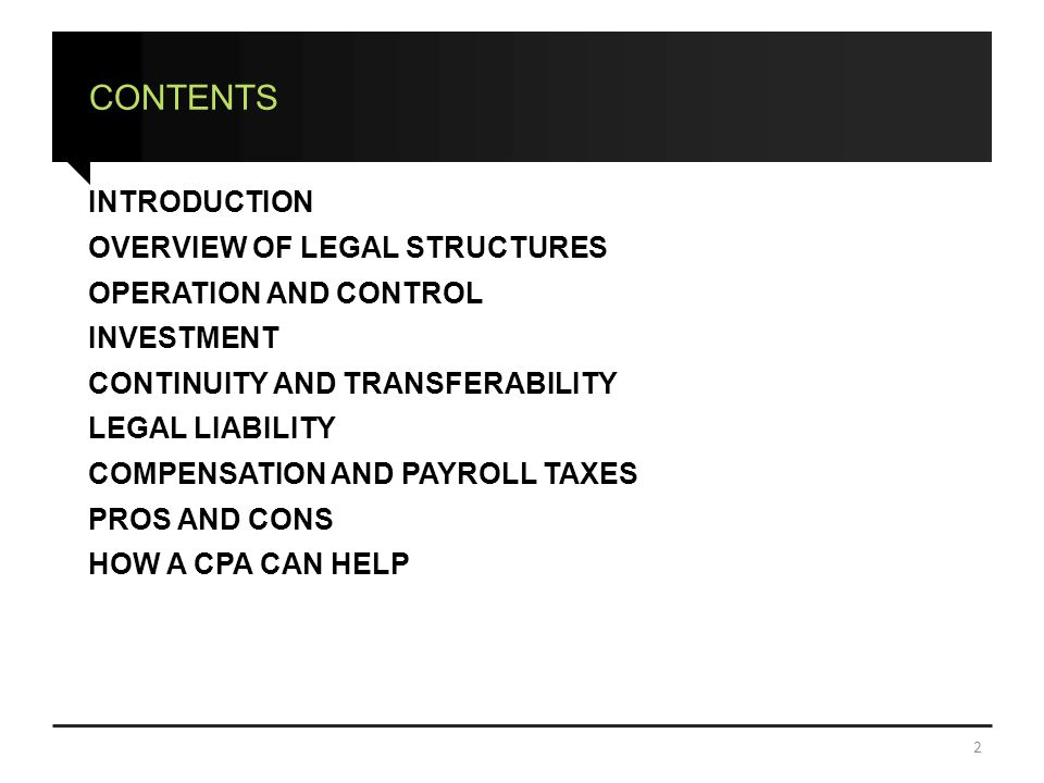 CONTENTS INTRODUCTION OVERVIEW OF LEGAL STRUCTURES OPERATION AND CONTROL INVESTMENT CONTINUITY AND TRANSFERABILITY LEGAL LIABILITY COMPENSATION AND PAYROLL TAXES PROS AND CONS HOW A CPA CAN HELP 2