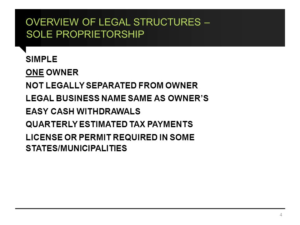 OVERVIEW OF LEGAL STRUCTURES – SOLE PROPRIETORSHIP SIMPLE ONE OWNER NOT LEGALLY SEPARATED FROM OWNER LEGAL BUSINESS NAME SAME AS OWNER'S EASY CASH WITHDRAWALS QUARTERLY ESTIMATED TAX PAYMENTS LICENSE OR PERMIT REQUIRED IN SOME STATES/MUNICIPALITIES 4
