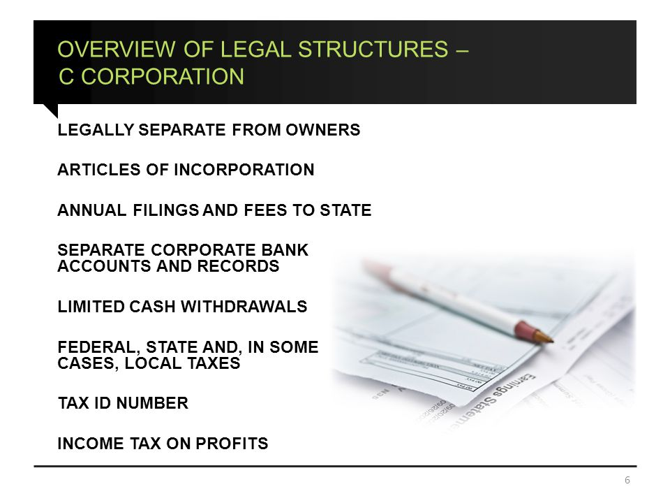 OVERVIEW OF LEGAL STRUCTURES – C CORPORATION LEGALLY SEPARATE FROM OWNERS ARTICLES OF INCORPORATION ANNUAL FILINGS AND FEES TO STATE SEPARATE CORPORATE BANK ACCOUNTS AND RECORDS LIMITED CASH WITHDRAWALS FEDERAL, STATE AND, IN SOME CASES, LOCAL TAXES TAX ID NUMBER INCOME TAX ON PROFITS 6