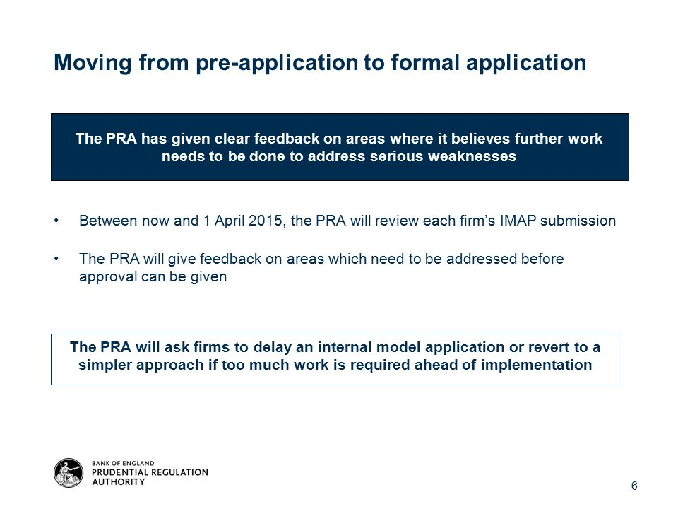 Moving from pre-application to formal application Between now and 1 April 2015, the PRA will review each firm's IMAP submission The PRA will give feedback on areas which need to be addressed before approval can be given The PRA has given clear feedback on areas where it believes further work needs to be done to address serious weaknesses The PRA will ask firms to delay an internal model application or revert to a simpler approach if too much work is required ahead of implementation 6