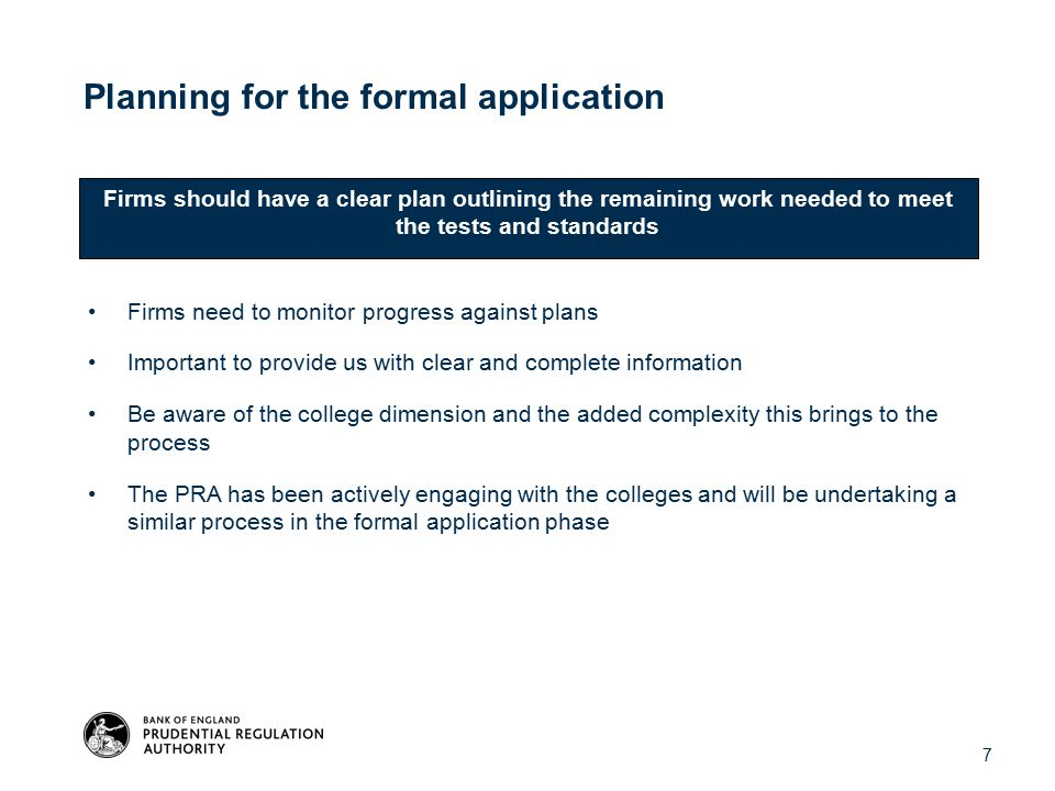 Planning for the formal application Firms need to monitor progress against plans Important to provide us with clear and complete information Be aware of the college dimension and the added complexity this brings to the process The PRA has been actively engaging with the colleges and will be undertaking a similar process in the formal application phase Firms should have a clear plan outlining the remaining work needed to meet the tests and standards 7