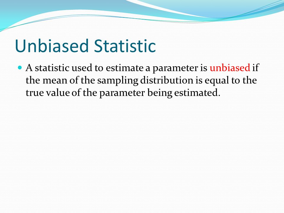 Unbiased Statistic A statistic used to estimate a parameter is unbiased if the mean of the sampling distribution is equal to the true value of the parameter being estimated.