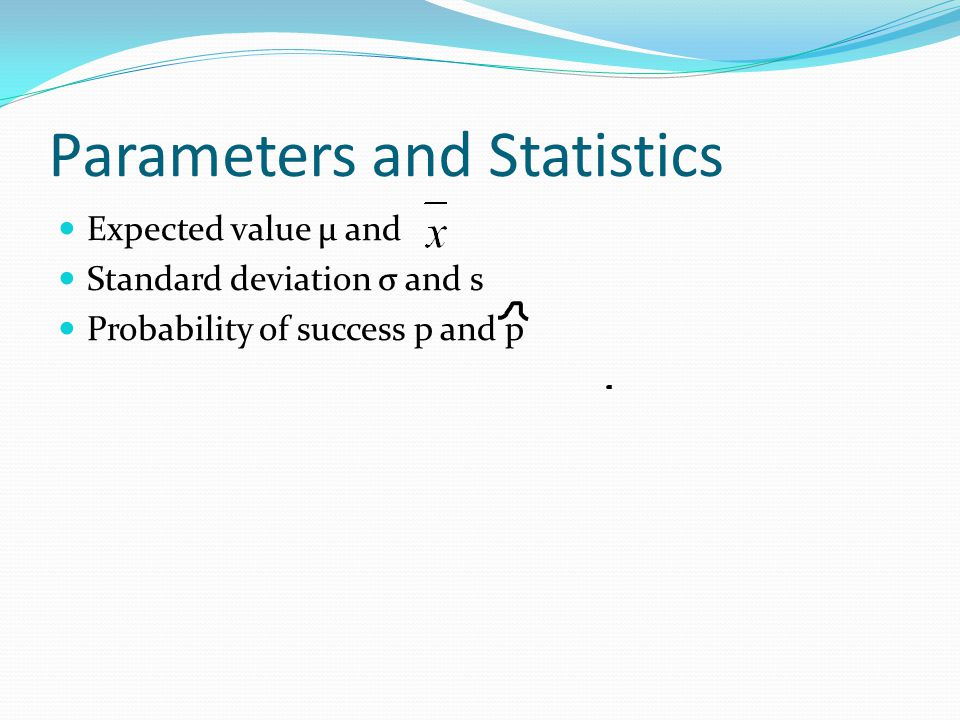 Parameters and Statistics Expected value µ and Standard deviation σ and s Probability of success p and p