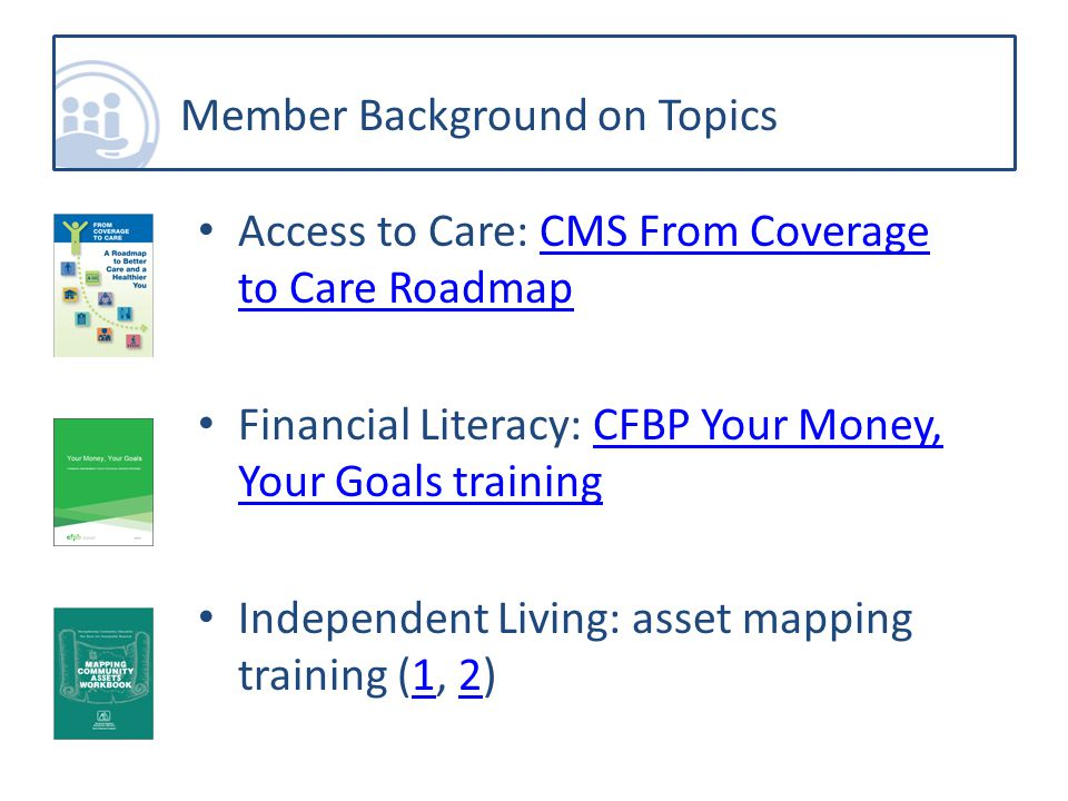 Access to Care: CMS From Coverage to Care RoadmapCMS From Coverage to Care Roadmap Financial Literacy: CFBP Your Money, Your Goals trainingCFBP Your Money, Your Goals training Independent Living: asset mapping training (1, 2)12 Member Background on Topics