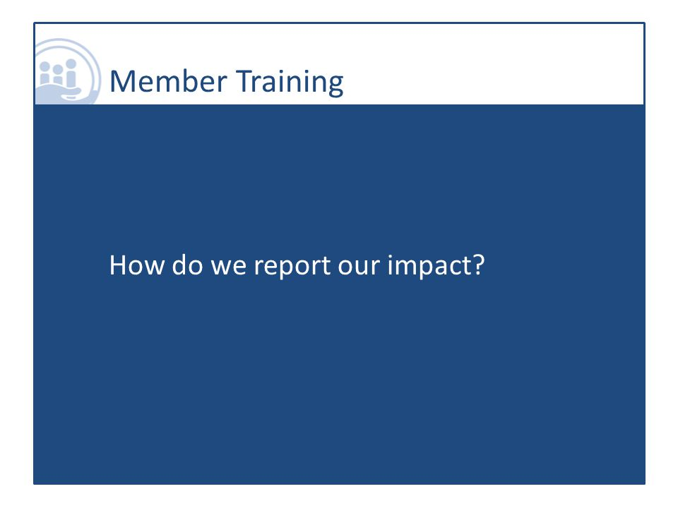 Member Training How do we report our impact